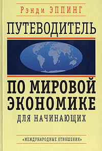 Путеводитель по мировой экономике для начинающих ( 5-7133-1271-2 )