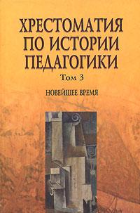 Хрестоматия по истории педагогики. В 3 томах. Том 3. Новейшее время