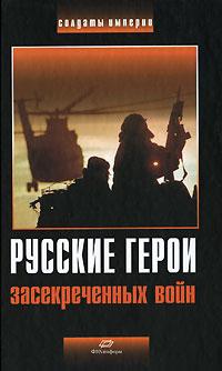 Русские герои засекреченных войн