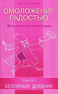 Омоложение радостью. Женская книга для женщин. Книга 1. Безумный дневник ( 5-88503-601-2 )