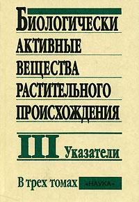 Биологически активные вещества растительного происхождения. В 3 томах. Том 3. Указатели