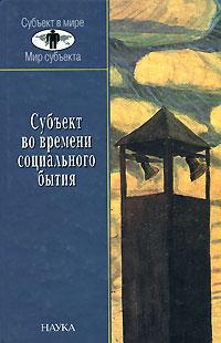 Zakazat.ru Субъект во времени социального бытия. Историческое выполнение пространственно-временного континуума социальной эволюции.