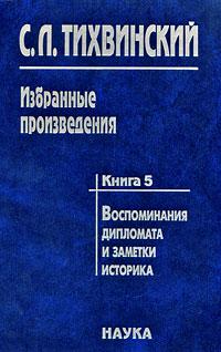С. Л. Тихвинский. Избранные произведения. В 5 книгах. Книга 5. Воспоминания дипломата и заметки историка