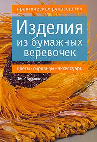 Изделия из бумажных веревочек. Цветы, гирлянды, аксессуары. Практическое руководство