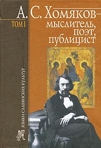 А. С. Хомяков - мыслитель, поэт, публицист. Том 1