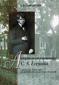 Антропологическая поэтика С. А. Есенина. Авторский жизнетекст на перекрестье культурных традиций