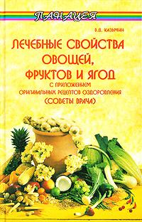 Лечебные свойства овощей, фруктов и ягод с приложением оригинальных рецептов оздоровления (советы врача)