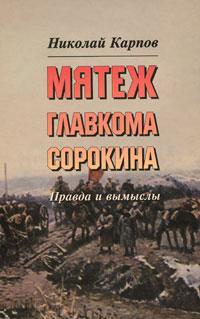 Мятеж главкома Сорокина. Правда и вымыслы ( 5-93165-152-7 )