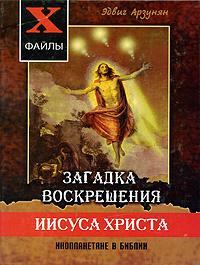 Zakazat.ru Загадка воскрешения Иисуса Христа. Инопланетяне в Библии. Эдвиг Арзунян