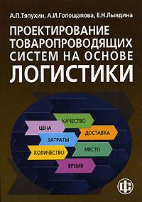 Zakazat.ru Проектирование товаропроводящих систем на основе логистики. А. П. Тяпухин, А. И. Голощапова, Е. Н. Лындина