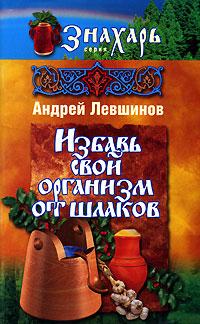 Андрей Левшинов Избавь свой организм от шлаков