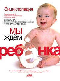 Энциклопедия. Мы ждем ребенка. Таинство зачатия. Счастливая беременность. Успешные роды