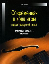 Современная школа игры на шестиструнной гитаре. Безнотная методика обучения