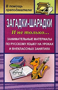 Загадки-шарадки. И не только... Занимательные материалы по русскому языку на уроках и внеклассных занятиях