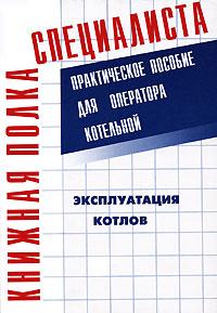 Эксплуатация котлов. Практическое пособие для оператора котельной ( 978-5-93196-752-3 )