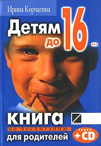 Детям до 16... Книга по воспитанию для родителей (+ CD)