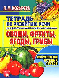 Тетрадь по развитию речи для дошкольников и младших школьников. Овощи, фрукты, ягоды, грибы. Автоматизация трудных звуков ( 978-5-7797-0701-5, 978-985-16-1513-7 )