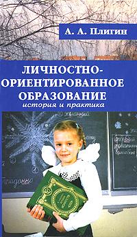 Личностно-ориентированное образование. История и практика