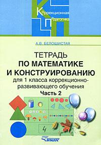Тетрадь по математике и конструированию для 1 класса коррекционно-развивающего обучения. В 4 частях. Часть 2