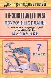 Технология. 7 класс. Мальчики. Поурочные планы по учебнику под редакцией В. Д. Симоненко