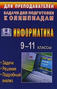 Информатика. 9-11 классы. Олимпиадные задачи с решениями и подробным анализом
