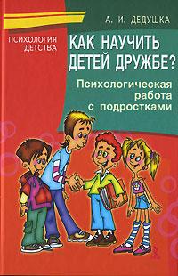 Как научить детей дружбе? Психологическая работа с подростками ( 5-9268-0623-2 )