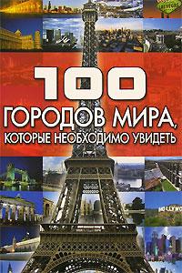 100 городов мира, которые необходимо увидеть. Т. Л. Шереметьева