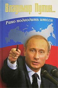 Владимир Путин. Рано подводить итоги