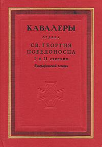 Кавалеры ордена св. Георгия Победоносца I и II степени. Биографический словарь