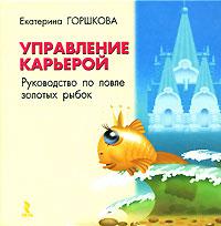 Управление карьерой. Руководство по ловле золотых рыбок. Екатерина Горшкова