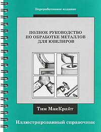 Полное руководство по обработке металлов для ювелиров. Иллюстрированный справочник (на спирали)