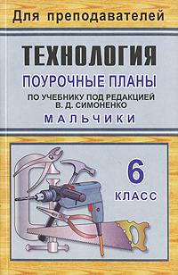 Технология. 6 класс. Мальчики. Поурочные планы по учебнику под редакцией В. Д. Симоненко