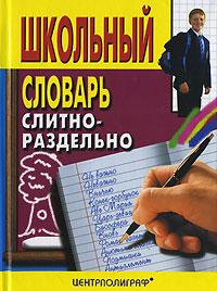 Школьный словарь. Слитно-раздельно