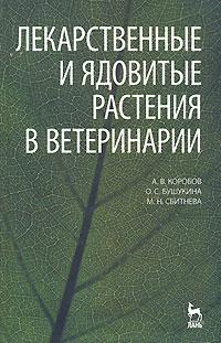 Лекарственные и ядовитые растения в ветеринарии. А. В. Коробов, О. С. Бушукина, М. Н. Сбитнева