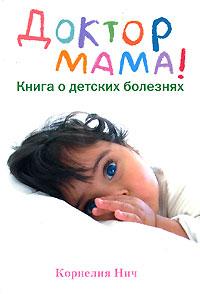 Доктор Мама! Книга о детских болезнях. Корнелия Нич