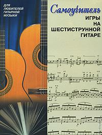 Самоучитель игры на шестиструнной гитаре ( 5-17-016221-9, 966-596-989-7, 978-985-13-9359-2 )