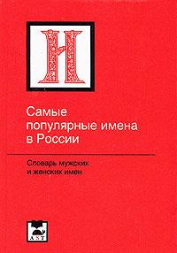 Самые популярные имена в России. Словарь мужских и женских имен