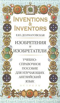 Inventions & Inventors / Изобретения и изобретатели. Учебно-справочное пособие для изучающих английский язык ( 978-5-17-048210-8, 978-5-271-17605-0, 978-5-226-00082-9 )