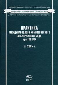 Практика Международного коммерческого арбитражного суда при ТПП РФ за 2005 г.