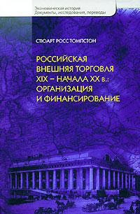 Российская внешняя торговля XIX - начала XX в. Организация и финансирование. Стюарт Росс Томпстон