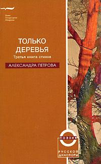 Александра Петрова Только деревья. Третья книга стихов