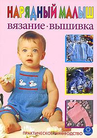 Нарядный малыш. Вязание. Вышивка. Практическое руководство