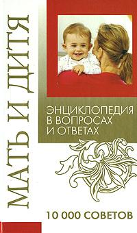 Мать и дитя. Энциклопедия в вопросах и ответах. 10 000 советов