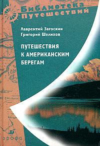 Путешествия к Американским берегам. Лаврентий Загоскин, Григорий Шелихов
