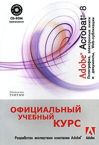 Adobe Acrobat 8. Полиграфия, электронные книги и документы, Web-публикации (+ CD-ROM)