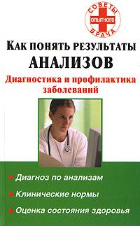 Как понять результаты анализов. Диагностика и профилактика заболеваний ( 978-5-17-049614-3, 978-5-226-00227-4 )