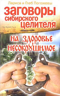 Лариса и Глеб Погожевы Заговоры сибирского целителя на здоровье несокрушимое учебник целителя