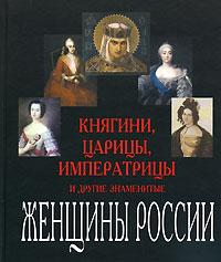 Княгини, царицы, императрицы и другие знаменитые женщины России
