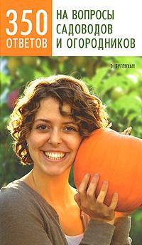 350 ответов на вопросы садоводов и огородников