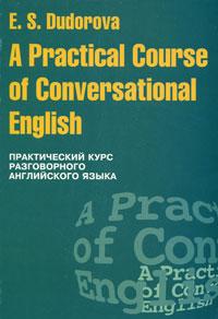 A Practical Course of Conversational English / Практический курс разговорного английского языка. Э. С. Дудорова